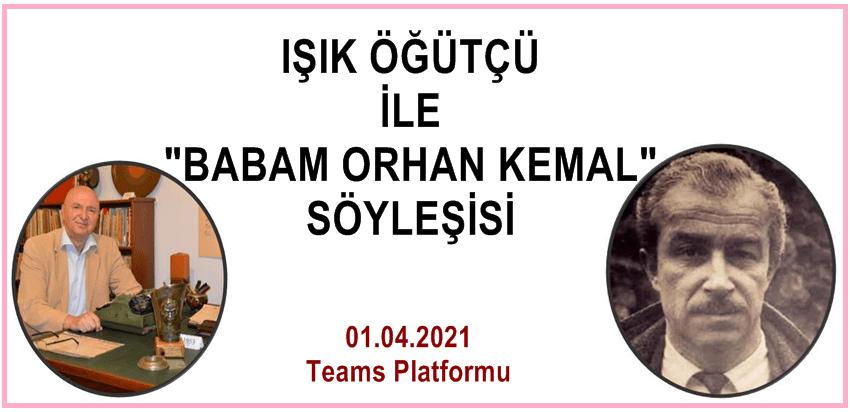 """, """"IŞIK ÖĞÜTÇÜ İLE BABAM ORHAN KEMAL"""" Söyleşisi…"""